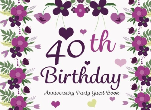 40th Birthday Anniversary Party Guest Book: 40th, Forty, Fortieth Birthday Anniversary Party Guest Book. Two Sections Layout To Use As You Wish For ... Or Advice, Wishes, Comments Or Predictions. ebook
