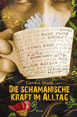 Die schamanische Kraft im Alltag: Von Schamaninnen, Hausfrauen und anderen merkwürdigen Wesen