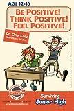 Be Positive! Think Positive! Feel Positive! Surviving Junior High: A self help guide for teens, parents & teachers