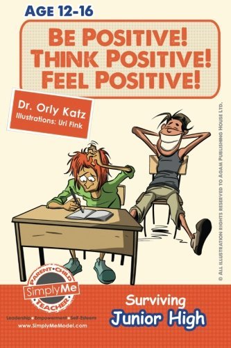 Be Positive! Think Positive! Feel Positive! Surviving Junior High: A self help guide for teens, parents & teachers