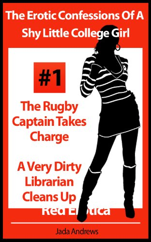The Erotic Confessions Of A Shy Little College Girl - The Rugby Captain Takes Charge and A Very Dirty Librarian Cleans Up (Erotica By Women For Women) ()