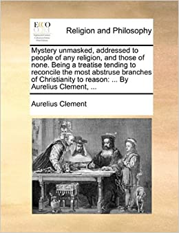 Mystery unmasked, addressed to people of any religion, and those of none. Being a treatise tending to reconcile the most abstruse branches of Christianity to reason: ... By Aurelius Clement, ...