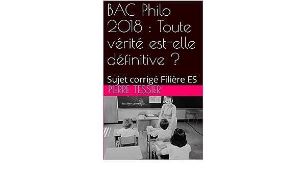 Amazon.com: BAC Philo 2018 : Toute vérité est-elle définitive ? : Sujet corrigé Filière ES (French Edition) eBook: Pierre Tessier, Pierre Tessier: Kindle ...