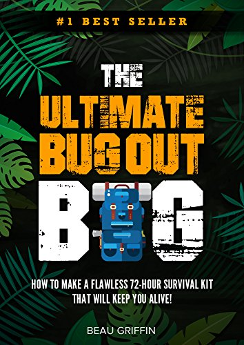Bug Out Bag: The Ultimate Bug Out Bag - How to Make a Flawless 72-Hour Disaster Survival Kit that WILL KEEP YOU ALIVE by [Griffin, Beau]