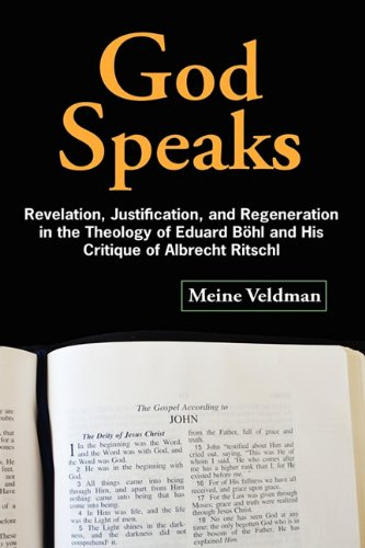 GOD SPEAKS: REVELATION, JUSTIFICATION AND REGENERATION IN THE THEOLOGY OF EDUARD BÖHL AND HIS CRITIQUE OF ALBRECHT RITSCHL Meine Veldman