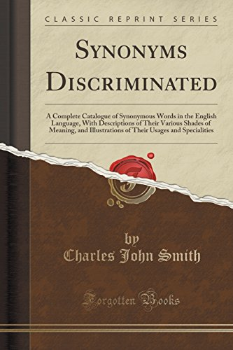 Synonyms Discriminated: A Complete Catalogue of Synonymous Words in the English Language, With Descriptions of Their Various Shades of Meaning, and ... Usages and Specialities (Classic Reprint)