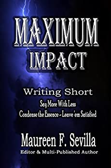 MAXIMUM IMPACT - Writing Short: Say More With Less: Condense the Essence & Leave 'em Satisfied by [Sevilla, Maureen, Eliza March]