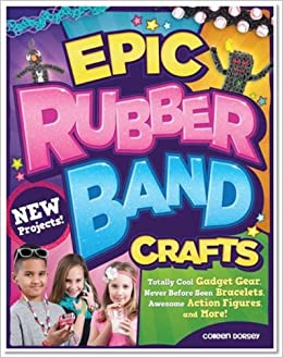 Epic Rubber Band Crafts: Totally Cool Gadget Gear, Never Before Seen Bracelets, Awesome Action Figures, And More! Colleen Dorsey