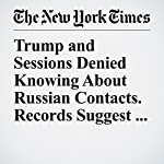 Trump and Sessions Denied Knowing About Russian Contacts. Records Suggest Otherwise. | Michael S. Schmidt,Matt Apuzzo,Scott Shane