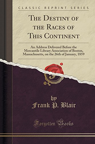 The Destiny of the Races of This Continent: An Address Delivered Before the Mercantile Library Association of Boston, Massachusetts, on the 26th of January, 1859 (Classic - Usa Destiny Address