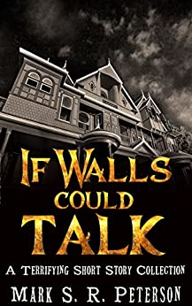 If Walls Could Talk: A Terrifying Short Story Collection by [Peterson, Mark S. R.]