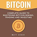 Bitcoin: Complete Guide to Mastering Bitcoin Mining, Trading, and Investing | Matt Cohen
