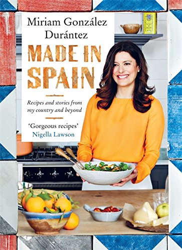 Made In Spain: Recipes and stories from my country and beyond by Miriam González Durántez