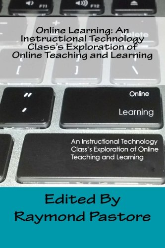 Online Learning: An Instructional Technology Class's Exploration of Online Teaching and Learning (Volume 1)