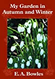 My Garden in Autumn and Winter, E. A. Bowles, 1604690437