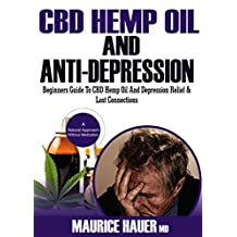 CBD Hemp Oil And Anti-Depression: Beginners Guide To CBD Hemp Oil And Depression Relief & Lost Connections, Anxiety, Pain and Cancer Cure (A Natural Approach Without Medications)
