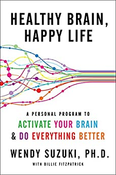 Healthy Brain, Happy Life: A Personal Program to to Activate Your Brain and Do Everything Better by [Suzuki, Wendy, Fitzpatrick, Billie]