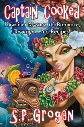 Captain Cooked: Hawaiian Mystery of Romance, Revenge...and Recipes! by S. P. Grogan