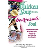 Chicken Soup for the Girlfriend's Soul: Celebrating the Friends Who Cheer Us Up, Cheer Us On and Make Our Lives...
