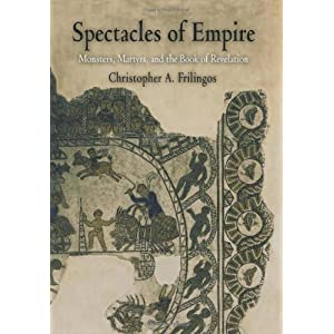 Spectacles of Empire: Monsters, Martyrs, and the Book of Revelation (Divinations: Rereading Late Ancient Religion) by Frilingos, Christopher A. (2004) Hardcover