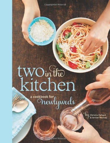 Two in the Kitchen (Williams-Sonoma): A Cookbook for Newlyweds by Jordan Mackay, Christie Dufault