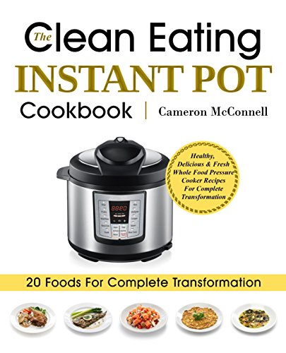 The Clean Eating Instant Pot Cookbook: Healthy, Delicious & Fresh Whole Food Pressure Cooker Recipes For Complete Transformation by Cameron McConnell