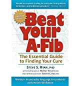 Beat Your A-Fib: The Essential Guide to Finding Your Cure: Written in everyday language for patients with Atrial Fibrillation by Ryan PhD, Steve S (2012) Paperback