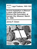 Divorce legislation in Missouri : a paper read before the Missouri Bar Association at Kansas City, Missouri, March 30 1898, James F. Green, 1240013655