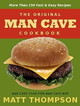 The Man Cave Cookbook: MoreThan 150 Fast and Easy Recipes for Dining In The Man Cave (The Man Cave Cookbook Series) by [Thompson, Matt]