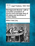 Marriage and divorce : with a complete compilation of divorce and marriage laws of 48 states and territories of United States, Milton Ives Livy, 1240120974