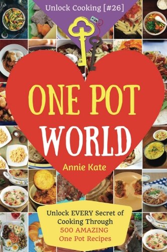 Welcome to One Pot World: Unlock EVERY Secret of Cooking Through 500 AMAZING One Pot Recipes (One Pot Meals, One Pot Dinners, One Pot Cookbook, ... (Unlock Cooking [#26]) (Volume 26)