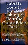 Labette County Kansas Fishing & Floating Guide Book Part 1: Complete fishing and floating information for Labette County Kansas from Altamont Lakes to ... (Kansas Fishing & Floating Guide Books 30)