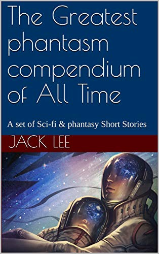 The Greatest phantasm compendium of All Time: A set of Sci-fi & phantasy Short Stories