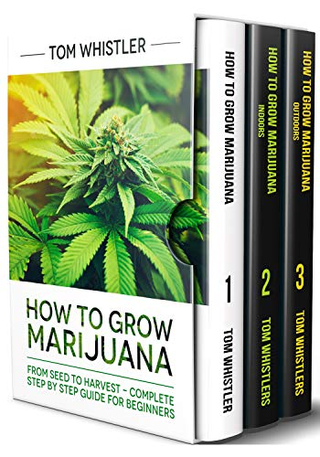 How to Grow Marijuana: 3 Books in 1 - The Complete Beginner's Guide for Growing Top-Quality Weed Indoors and Outdoors (Step By Step Guide To Growing Weed)