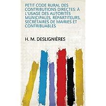 Petit code rural des contributions directes: à l'usage des autorités municipales, répartiteurs, secrétaires de mairies et contribuables (French Edition)