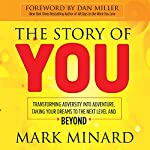 The Story of You: Transforming Adversity into Adventure, Taking Your Dreams to the Next Level and Beyond | Mark Minard
