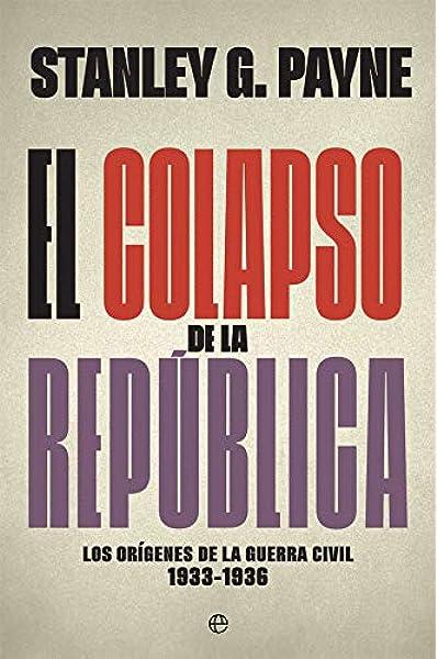 El colapso de la República: Los orígenes de la Guerra Civil 1933-1936 Historia del siglo XX: Amazon.es: Payne, Stanley G., López Pérez, Mª Pilar: Libros