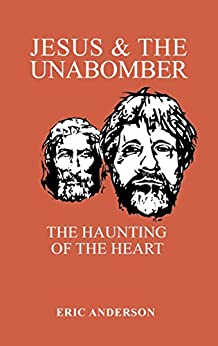 Jesus & the Unabomber: the haunting of the heart by [Anderson, Eric]
