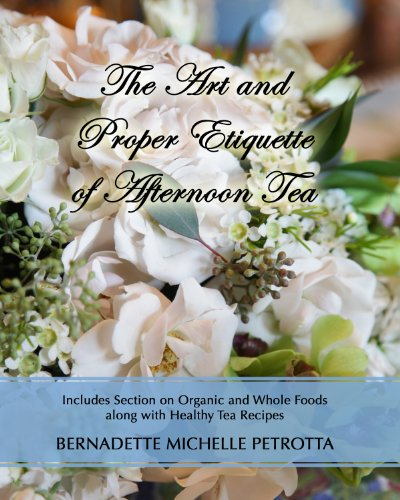 The Art and Proper Etiquette of Afternoon Tea (Etiquette Series Book 2) by Bernadette M. Petrotta