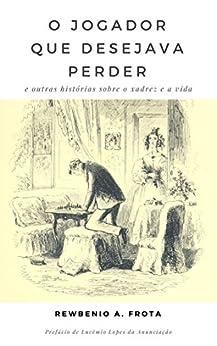 O jogador que desejava perder: e outras histórias sobre o xadrez e a vida (Portuguese Edition) by [Araujo Frota, Rewbenio]