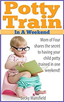 Potty Train in a Weekend: Potty training in 3 days by [Mansfield, Rebecca]