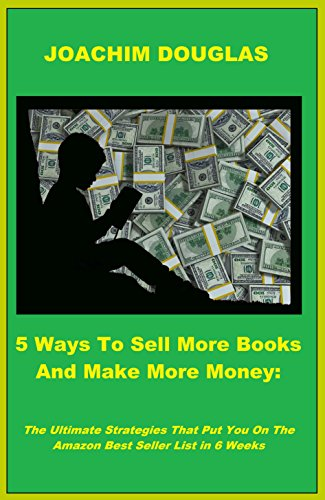 5 Ways To Sell More Books And Make More Money: The Ultimate Strategies That Put You On The Amazon Best Seller List in 6 Weeks (Venture List Price)