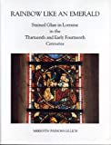 Rainbow Like an Emerald: Stained Glass in Lorraine in the Thirteenth and Early Fourteenth Centuries (College Art Association Monograph)