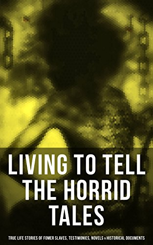 LIVING TO TELL THE HORRID TALES: True Life Stories of Fomer Slaves, Testimonies, Novels & Historical Documents: The Most Powerful Slave Narratives: Memoirs ... Law, Civil Rights Acts, New Amendments
