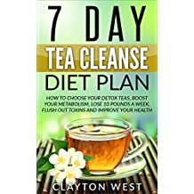 7 Day Tea Cleanse Diet Plan (FREE BOOK INSIDE): How to Choose Your Detox Teas, Boost Your Metabolism, Lose 10 Pounds a Week, Flush out Toxins and Improve Your Health