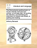 img - for The Pennsylvania spelling-book, or Youth's friendly instructor and monitor: on an easy plan, for exciting the attention, and facilitating the ... children and others, in spelling and reading book / textbook / text book