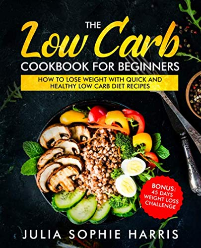 The Low Carb Cookbook For Beginners: How to Lose Weight with Quick and Healthy Low Carb Diet Recipes - Bonus: 45 Days Weight Loss Challenge