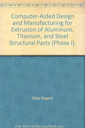 Aluminum Extrusion Design - Computer-Aided Design and Manufacturing for Extrusion of Aluminum, Titanium, and Steel Structural Parts (Phase I).