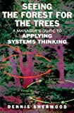 Seeing the Forest for the Trees: A Manager's Guide to Applying Systems Thinking, Dennis Sherwood, 185788311X