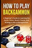 How to Play Backgammon: A Beginner's Guide to Learning the Game, Rules, Board, Pieces, and Strategy to Win at Backgammon